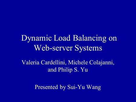 Dynamic Load Balancing on Web-server Systems Valeria Cardellini, Michele Colajanni, and Philip S. Yu Presented by Sui-Yu Wang.