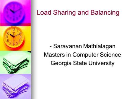 Load Sharing and Balancing - Saravanan Mathialagan Masters in Computer Science Georgia State University.