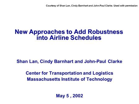 New Approaches to Add Robustness into Airline Schedules Shan Lan, Cindy Barnhart and John-Paul Clarke Center for Transportation and Logistics Massachusetts.