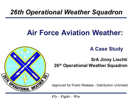 26th Operational Weather Squadron Fly – Fight – Win SrA Jinny Liechti 26 th Operational Weather Squadron Air Force Aviation Weather: A Case Study Approved.