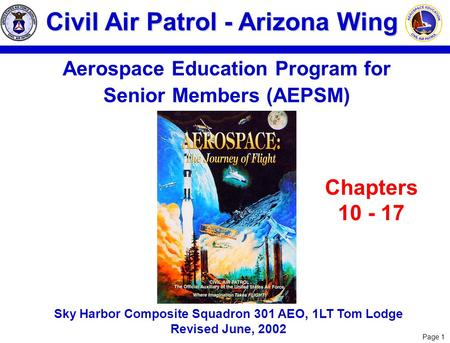 Page 1 Civil Air Patrol - Arizona Wing Aerospace <strong>Education</strong> Program for Senior Members (AEPSM) Sky Harbor Composite Squadron 301 AEO, 1LT Tom Lodge Revised.