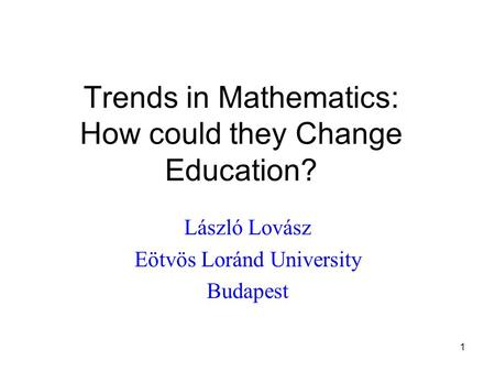 1 Trends in Mathematics: How could they Change Education? László Lovász Eötvös Loránd University Budapest.