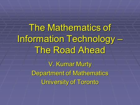The Mathematics of Information Technology – The Road Ahead V. Kumar Murty Department of Mathematics University of Toronto.