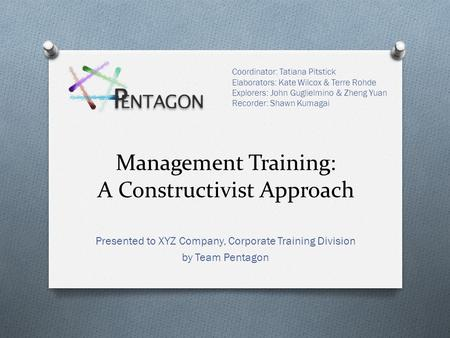 Management Training: A Constructivist Approach Presented to XYZ Company, Corporate Training Division by Team Pentagon Coordinator: Tatiana Pitstick Elaborators: