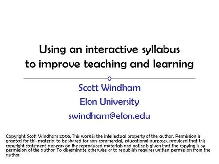 Using an interactive syllabus to improve teaching and learning Scott Windham Elon University Copyright Scott Windham 2005. This work.