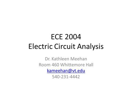 ECE 2004 Electric Circuit Analysis Dr. Kathleen Meehan Room 460 Whittemore Hall 540-231-4442.