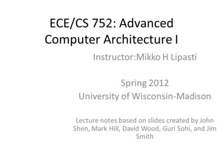 ECE/CS 752: Advanced Computer Architecture I Instructor:Mikko H Lipasti Spring 2012 University of Wisconsin-Madison Lecture notes based on slides created.