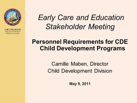 TOM TORLAKSON State Superintendent of Public Instruction Early Care and Education Stakeholder Meeting Personnel Requirements for CDE Child Development.