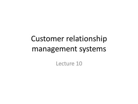 Customer relationship management systems Lecture 10.
