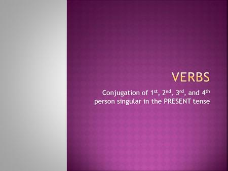 Verbs Conjugation of 1st, 2nd, 3rd, and 4th person singular in the PRESENT tense.