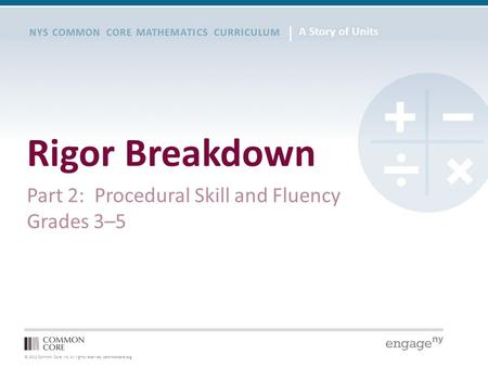 © 2012 Common Core, Inc. All rights reserved. commoncore.org NYS COMMON CORE MATHEMATICS CURRICULUM Rigor Breakdown Part 2: Procedural Skill and Fluency.