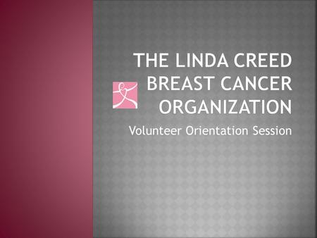 Volunteer Orientation Session.  Overview  Who was Linda Creed?  What does the organization do?  Volunteering  Opportunities  Objectives  Breast.