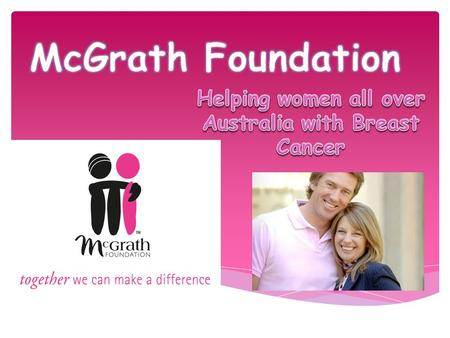 "The McGrath Foundation's vision is: ""To ensure every family in Australia experiencing breast cancer has access to optimal care and support and has the."