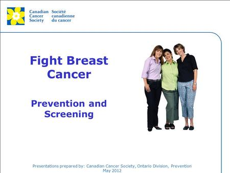 This grey area will not appear in your presentation. Presentations prepared by: Canadian Cancer Society, Ontario Division, Prevention May 2012 Fight Breast.