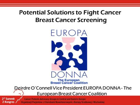 Deirdre O'Connell Vice President EUROPA DONNA - The European Breast Cancer Coalition Potential Solutions to Fight Cancer Breast Cancer Screening.