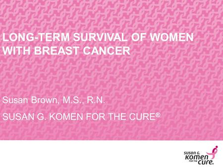 LONG-TERM SURVIVAL OF WOMEN WITH BREAST CANCER Susan Brown, M.S., R.N. SUSAN G. KOMEN FOR THE CURE ®