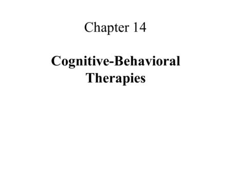 Chapter 14 Cognitive-Behavioral Therapies. What are Cognitive- Behavioral Therapies? cognitive-behavioral therapies combine cognitive and behavioral techniques.