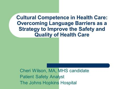 Cultural Competence in Health Care: Overcoming Language Barriers as a Strategy to Improve the Safety and Quality of Health Care Cheri Wilson, MA, MHS candidate.