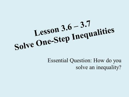 Lesson 3.6 – 3.7 Solve One-Step Inequalities Essential Question: How do you solve an inequality?
