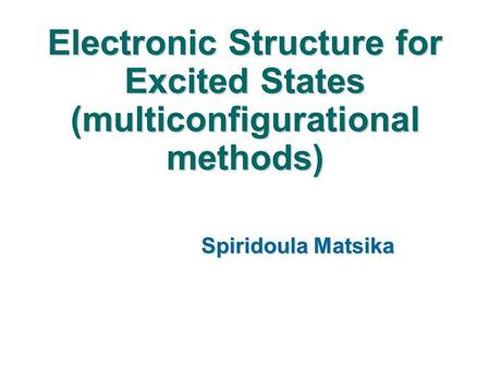 Electronic Structure for Excited States (multiconfigurational methods) Spiridoula Matsika.