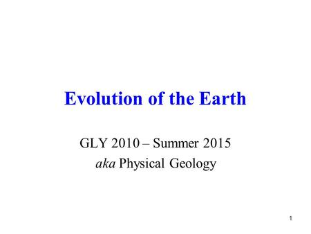 1 Evolution of the Earth GLY 2010 – Summer 2015 aka Physical Geology.
