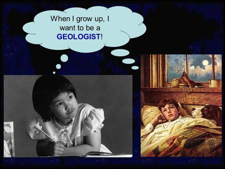 When I grow up, I want to be a GEOLOGIST!. Typical profile of a geologist Enjoy the outdoors (hiking, camping, etc.) Enjoy traveling Are good in science.