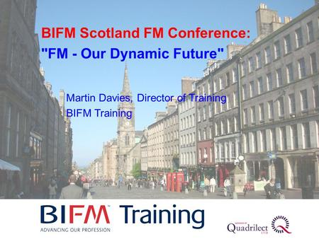 Martin Davies, Director of Training BIFM Training BIFM Scotland FM Conference: FM - Our Dynamic Future
