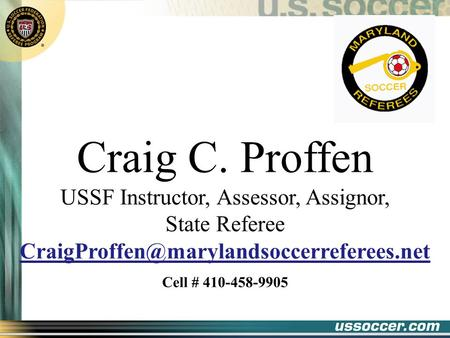 Craig C. Proffen USSF Instructor, Assessor, Assignor, State Referee Cell # 410-458-9905.