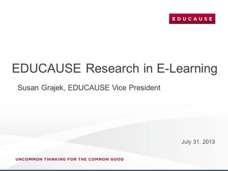 EDUCAUSE Research in E-Learning July 31, 2013 Susan Grajek, EDUCAUSE Vice President.