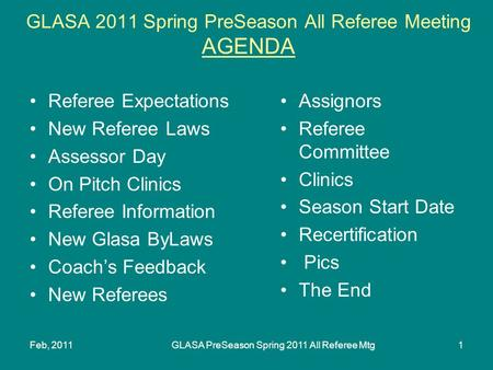 Feb, 2011GLASA PreSeason Spring 2011 All Referee Mtg1 GLASA 2011 Spring PreSeason All Referee Meeting AGENDA Referee Expectations New Referee Laws Assessor.