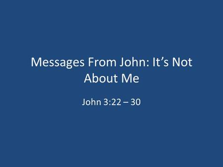 Messages From John: It's Not About Me John 3:22 – 30.
