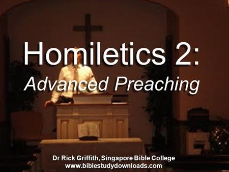 Homiletics 2: Advanced Preaching Dr Alan Stanley, Mueller School of Ministries, Australia Dr Rick Griffith, Singapore Bible College www.biblestudydownloads.com.