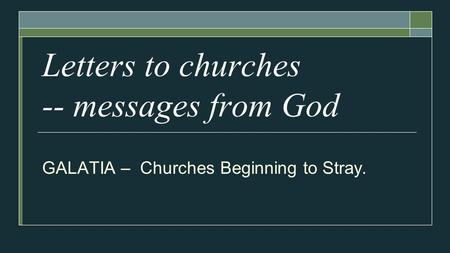 Letters to churches -- messages from God GALATIA – Churches Beginning to Stray.