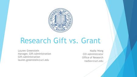 Research Gift vs. Grant Nadia Wong COI Administrator Office of Research Lauren Greenstein Manager, Gift Administration Gift Administration.