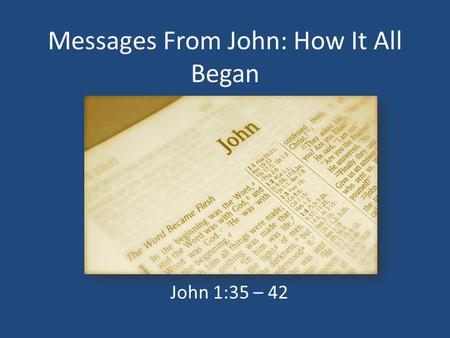 Messages From John: How It All Began John 1:35 – 42.