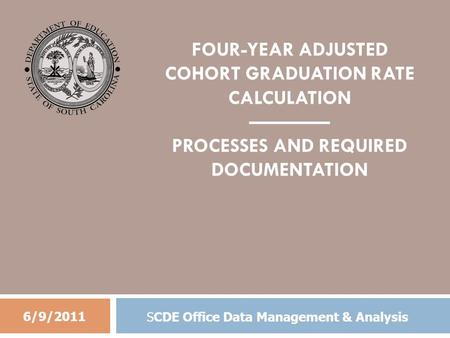 FOUR-YEAR ADJUSTED COHORT GRADUATION RATE CALCULATION ———— PROCESSES AND REQUIRED DOCUMENTATION 6/9/2011 SCDE Office Data Management & Analysis.