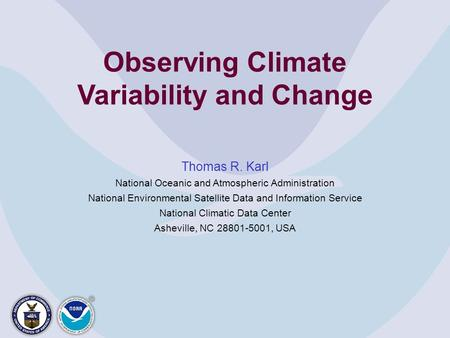 Observing Climate Variability and Change Thomas R. Karl National Oceanic and Atmospheric Administration National Environmental Satellite Data and Information.