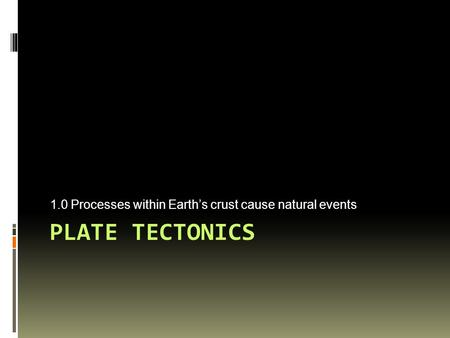 PLATE TECTONICS 1.0 Processes within Earth's crust cause natural events.