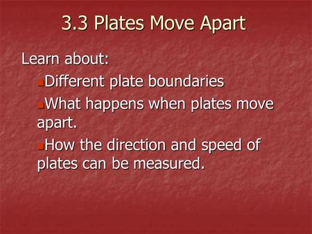 3.3 Plates Move Apart Learn about: Different plate boundaries Different plate boundaries What happens when plates move apart. What happens when plates.