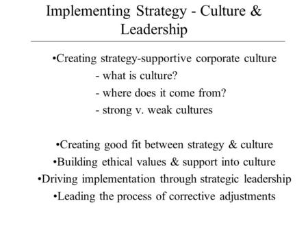 Implementing Strategy - Culture & Leadership Creating strategy-supportive corporate culture - what is culture? - where does it come from? - strong v. weak.