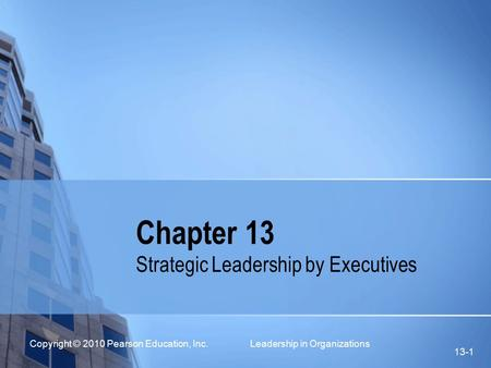 Copyright © 2010 Pearson Education, Inc. Leadership in Organizations 13-1 Chapter 13 Strategic Leadership by Executives.