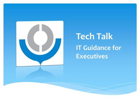 Tech Talk IT Guidance for Executives.  Information & Communications Technology is a key enabler to Customs reform and modernization  Already ubiquitous.