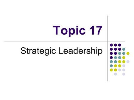 Topic 17 Strategic Leadership. The Nature of Strategic Leadership Strategic leadership is the process of providing the direction and inspiration necessary.
