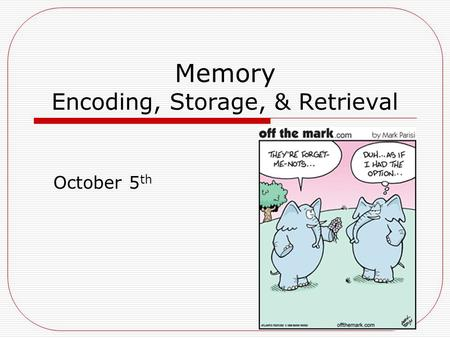 Memory Encoding, Storage, & Retrieval October 5 th.