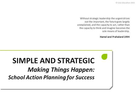 © GAL Education 2015 SIMPLE AND STRATEGIC Making Things Happen: School Action Planning for Success Without strategic leadership the urgent drives out the.