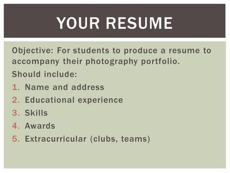 Objective: For students to produce a resume to accompany their photography portfolio. Should include: 1.Name and address 2.Educational experience 3.Skills.