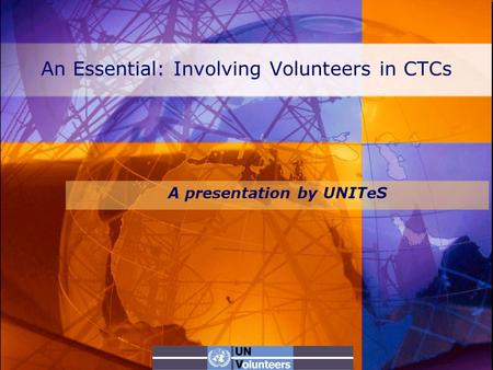 An Essential: Involving Volunteers in CTCs A presentation by UNITeS.