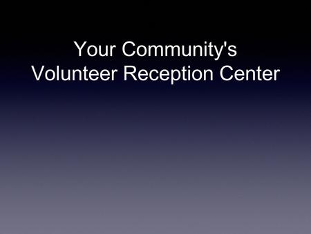 Your Community's Volunteer Reception Center. Goals a.Attract local volunteers willing to respond following a local disaster by managing a VRC b.Guide.