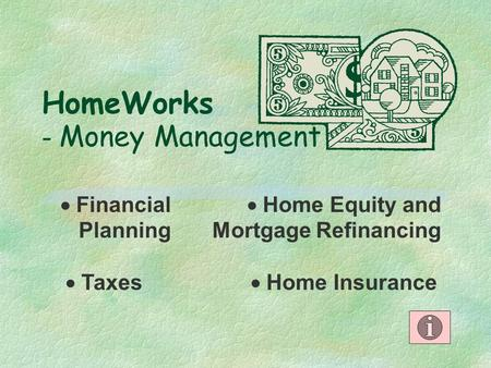 HomeWorks - Money Management  Financial Planning  Home Equity and Mortgage Refinancing  Home Insurance  Taxes.