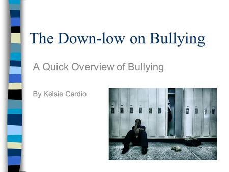 The Down-low on Bullying A Quick Overview of Bullying By Kelsie Cardio.
